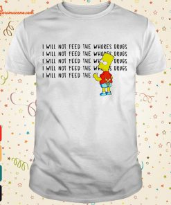 i will not feed the whores drugs T shirt