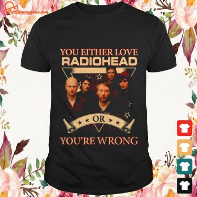 you either love radiohead or youre wrong T shirt
