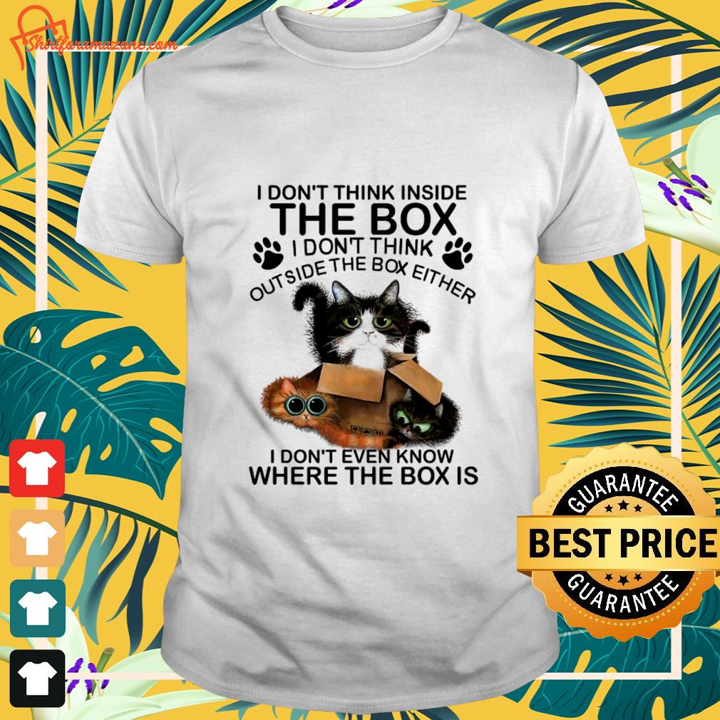 cat i dont think inside the box i dont think outside the box either T shirt
