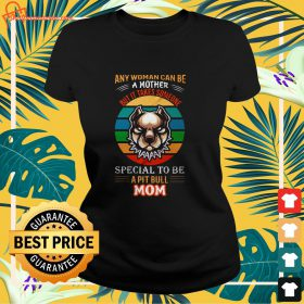 vintage any woman can be a mother but it takes someone special to be a pit bull mom ladies tee