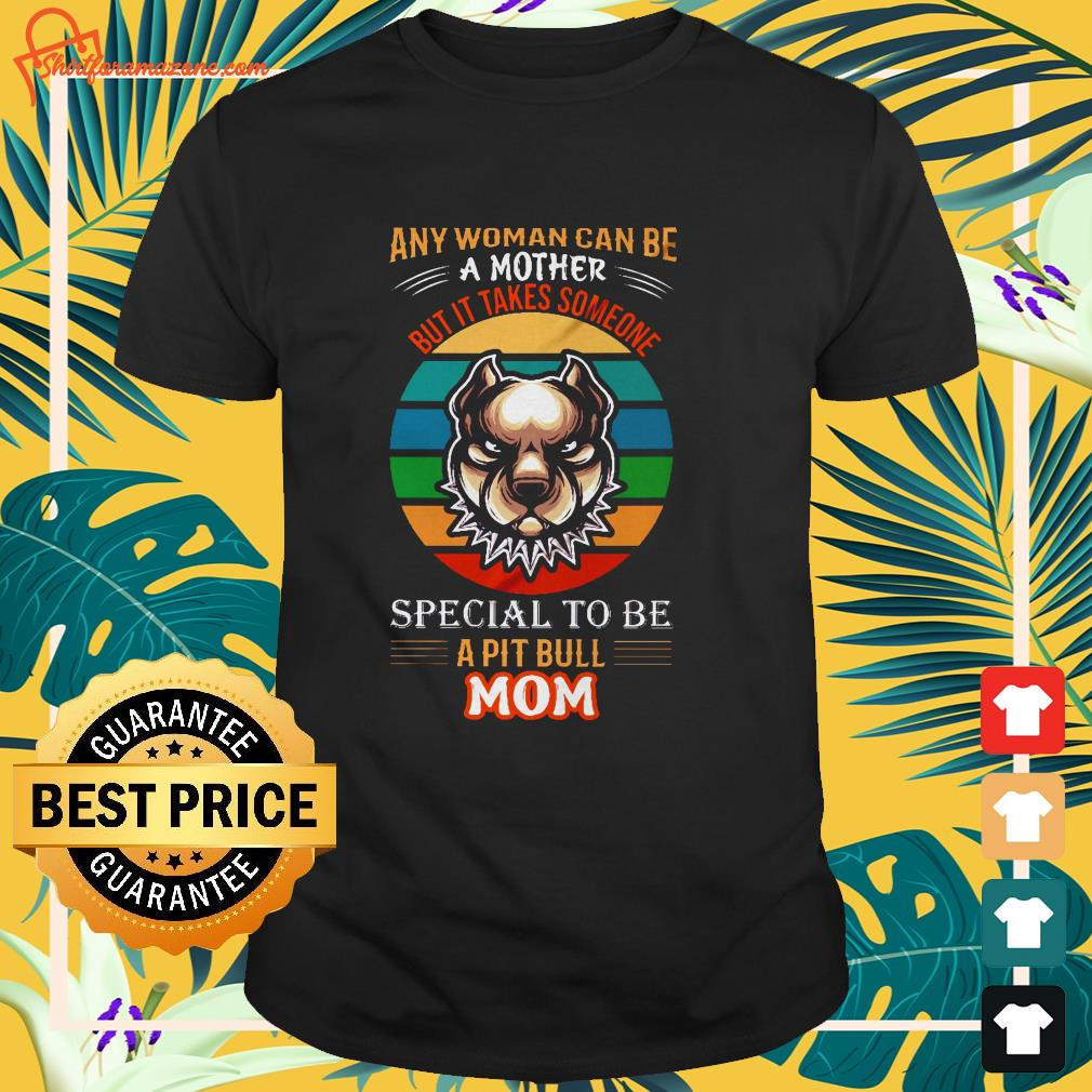 vintage any woman can be a mother but it takes someone special to be a pit bull mom t shirt