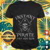 Instant pirate just add rum shirt