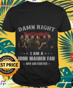 Damn right I am a Iron Maiden Fan now and forever shirt