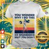 Wonder Woman You wonder why I do this I wonder why you don't vintage shirt