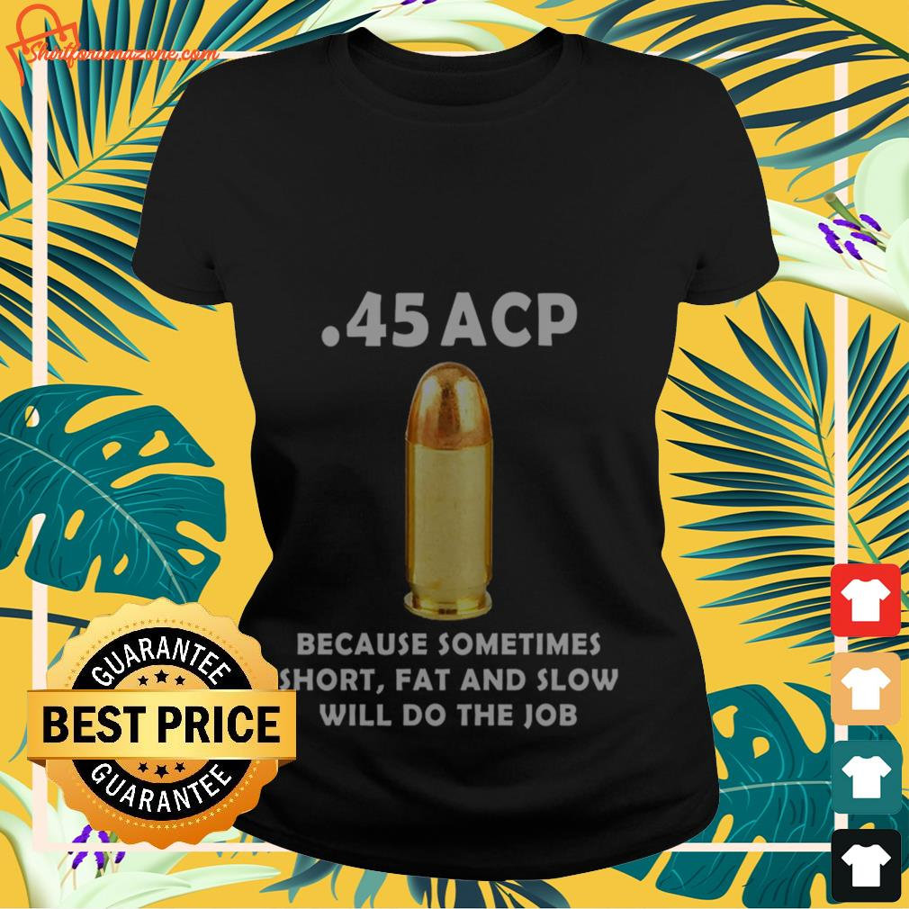 45 acp because sometimes short fat and slow will do the job Ladies-tee