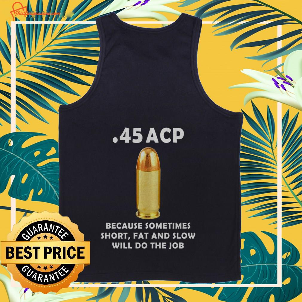 45 acp because sometimes short fat and slow will do the job Tank-top
