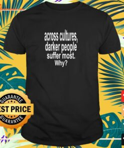 Across Cultures, Darker People Suffer Most. Why t-shirt