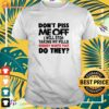 Don't piss me off I will pills nobody wants that do they t-shirt