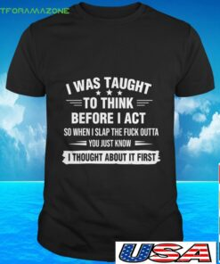 I was taught to think before I act so when I slap the fuck outta you just know t-shirt