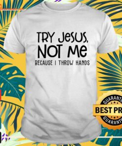 Try Jesus not me because I throw hands t-shirt