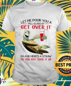 Turtles Let me pour you a tall glass of get over it oh and here's a straw t-shirt