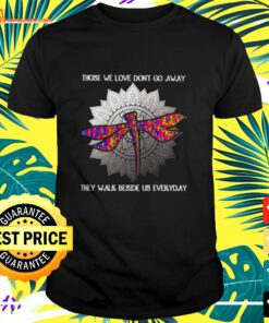 Dragonfly those we love don't go away they walk beside us everyday t-shirt
