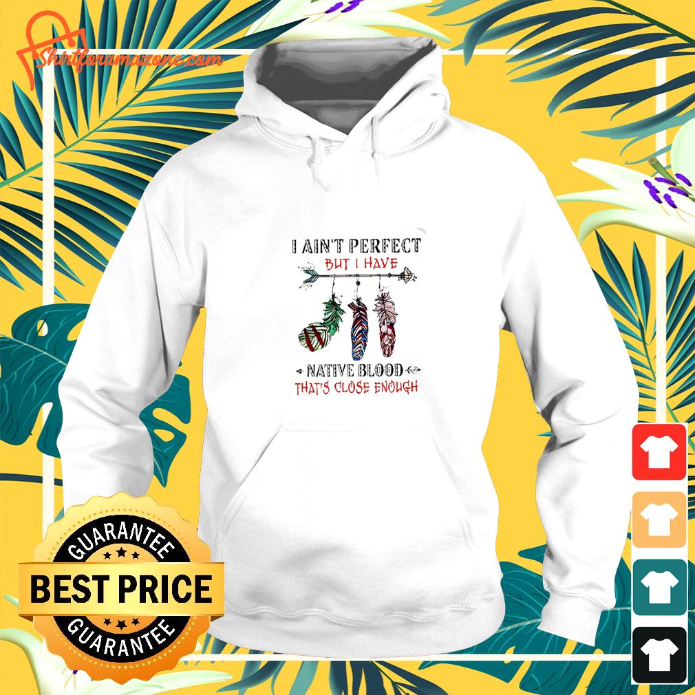 I ain't perfect but I have native blood that's close enough hoodie