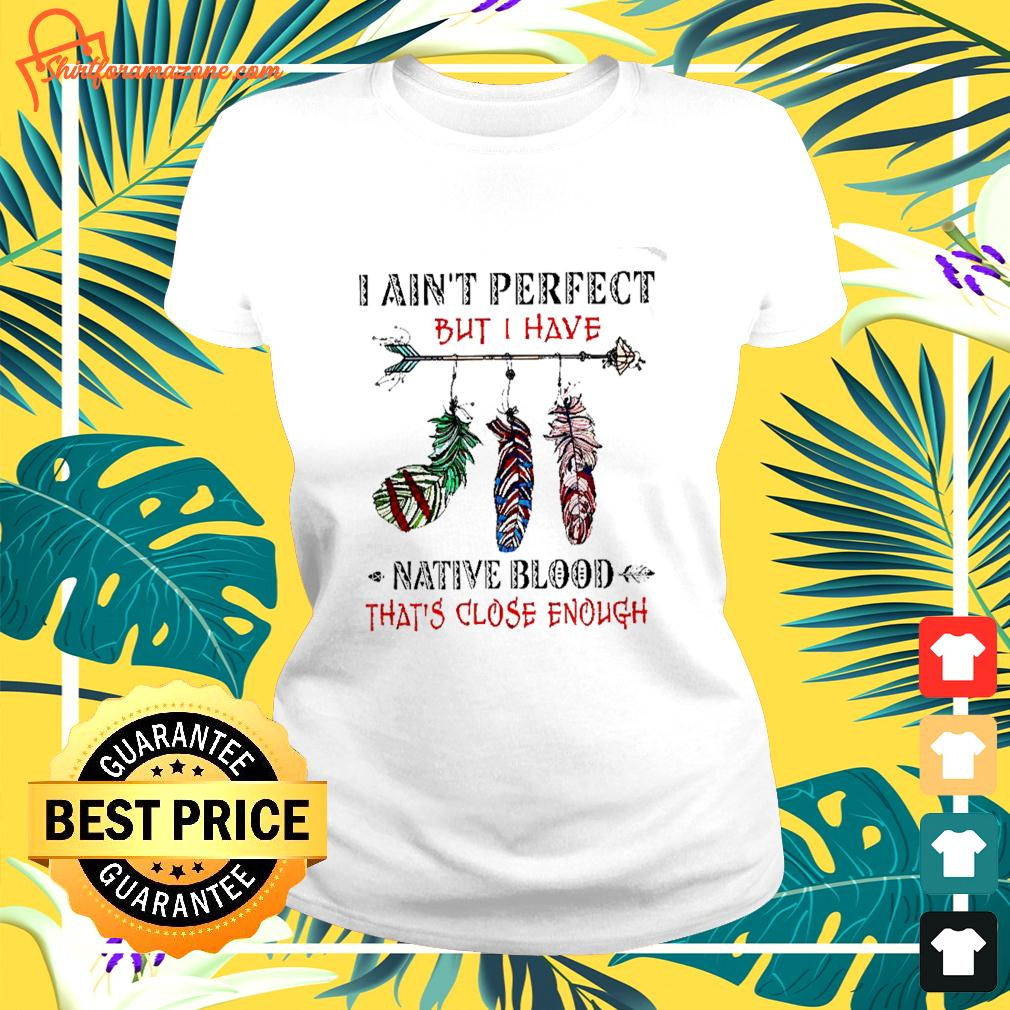 I ain't perfect but I have native blood that's close enough ladies-tee