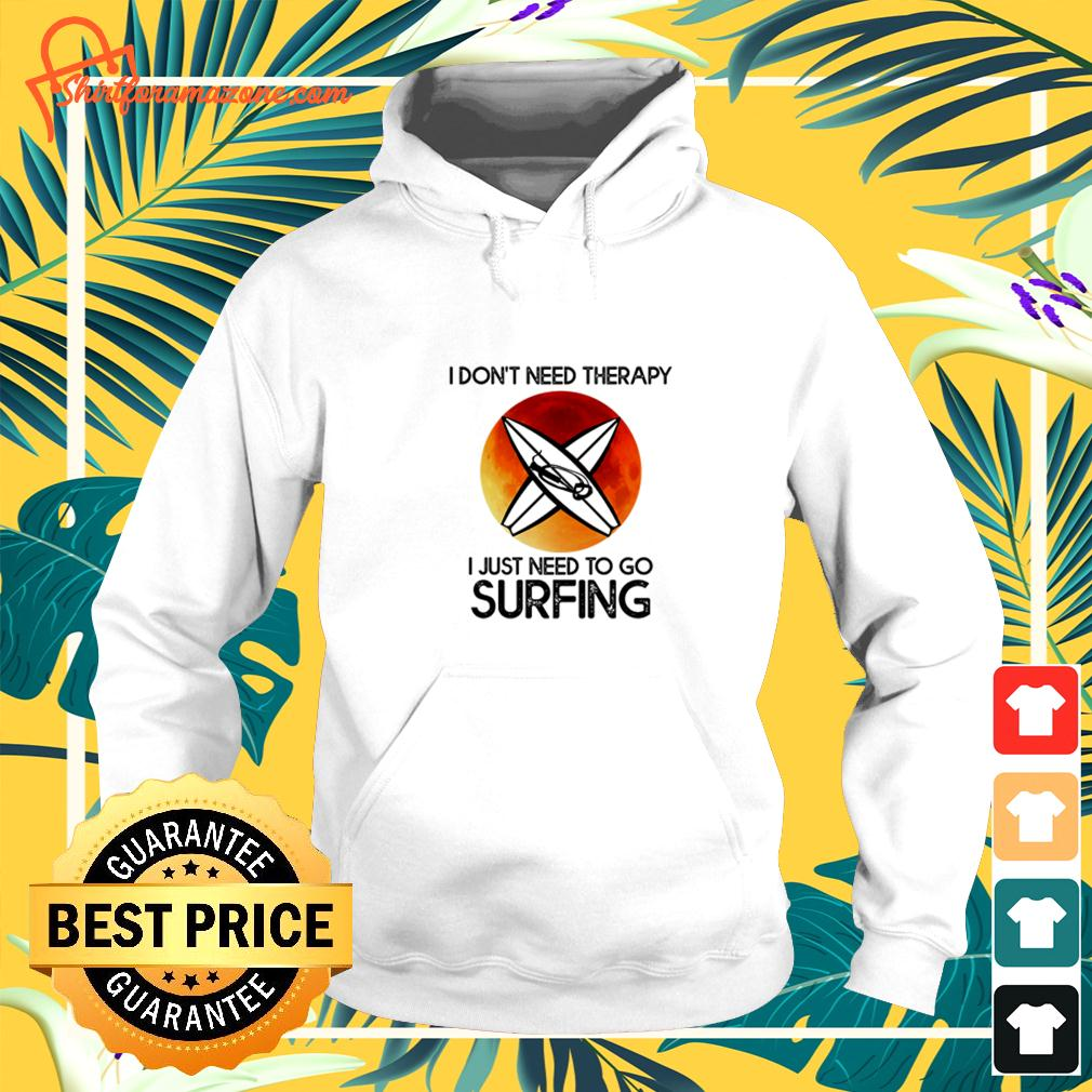 I don't need therapy I just need to go surfing hoodie