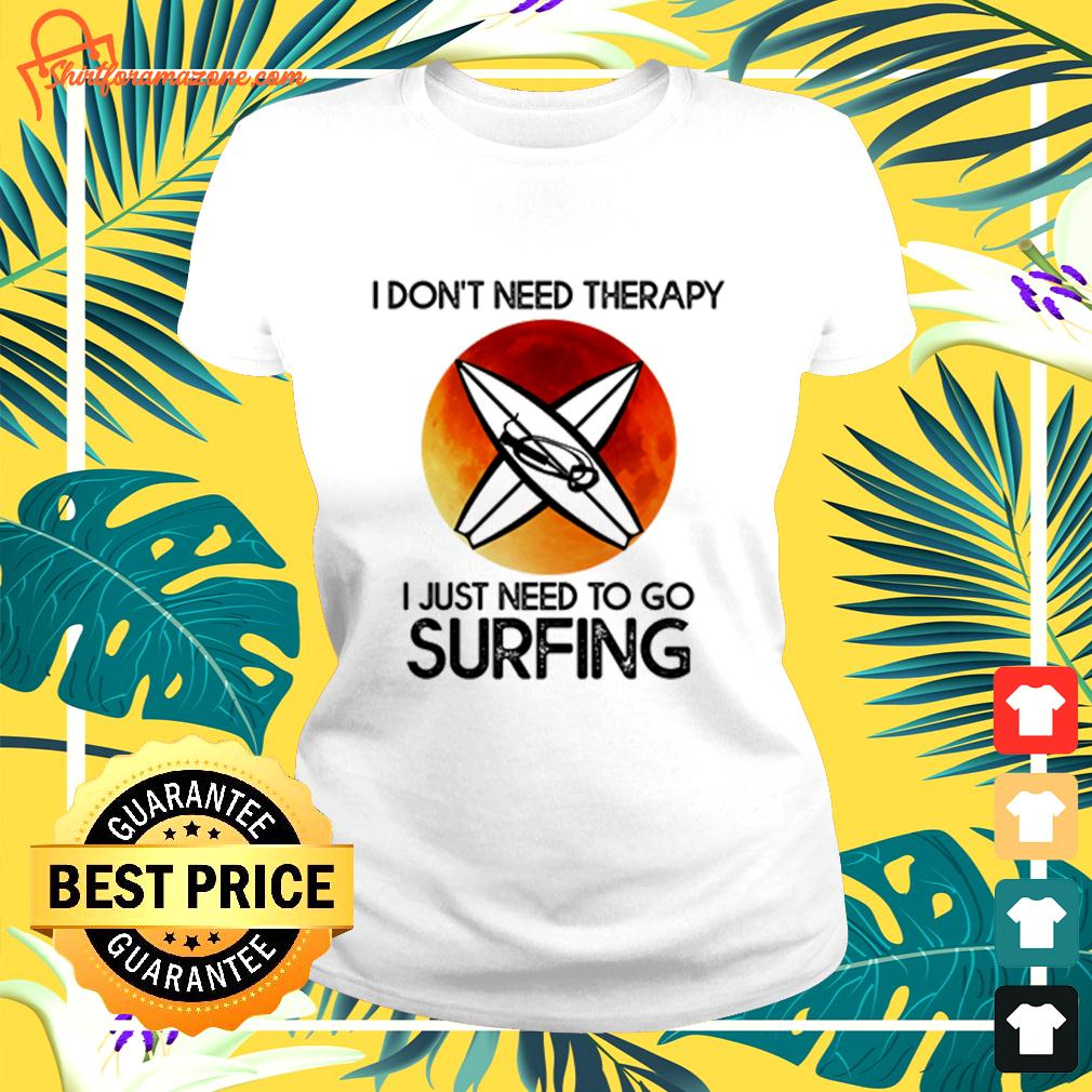 I don't need therapy I just need to go surfing  ladies-tee