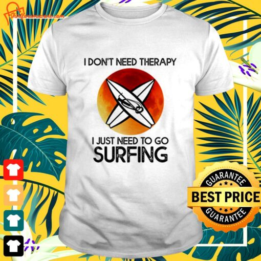 I don't need therapy I just need to go surfing t-shirt