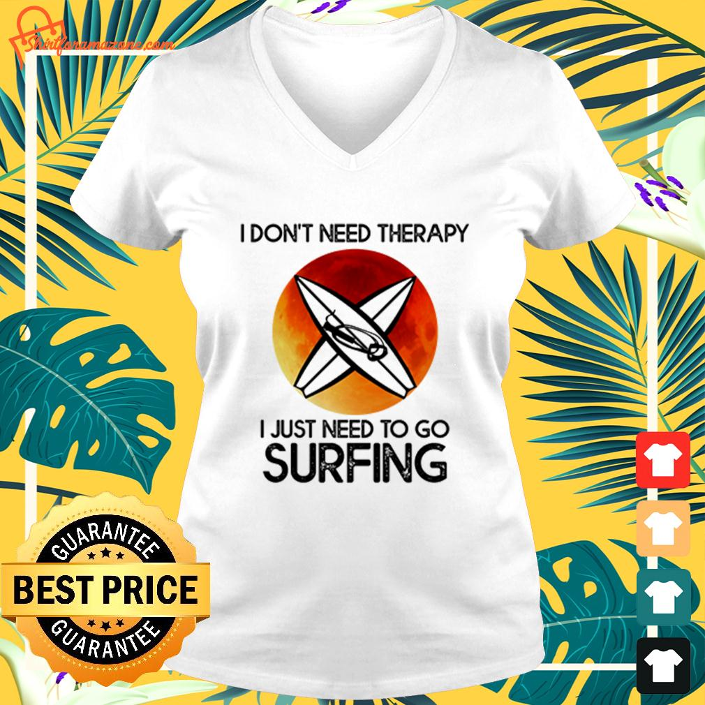 I don't need therapy I just need to go surfing v-neck t-shirt