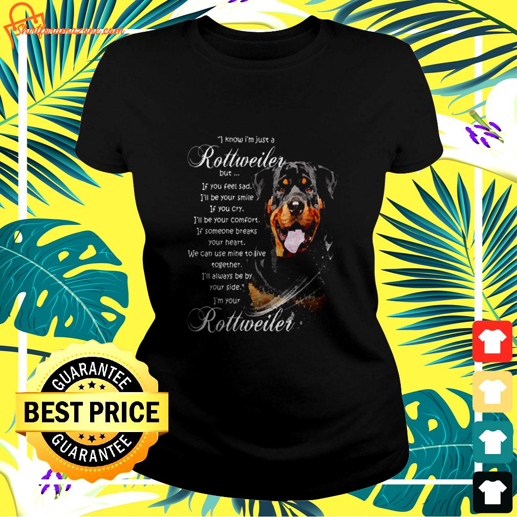 I know I'm just a Rottweiler dog ladies-tee