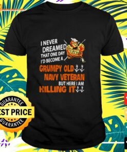 I never dreamed that one day I'd become a grumpy old navy veteran but here I am killing it t-shirt