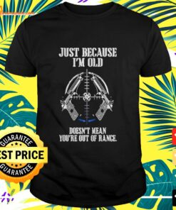 Just because I'm old doesn't mean you're out of range t-shirt