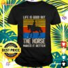 Life is good but the horse makes it better vintage t-shirt