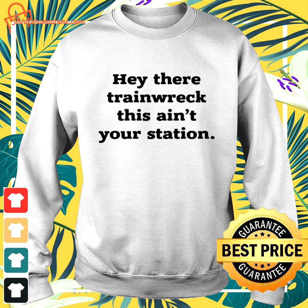 Hey there trainwreck this ain't your station sweater