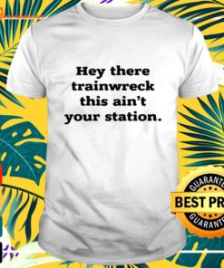 Hey there trainwreck this ain't your station t-shirt