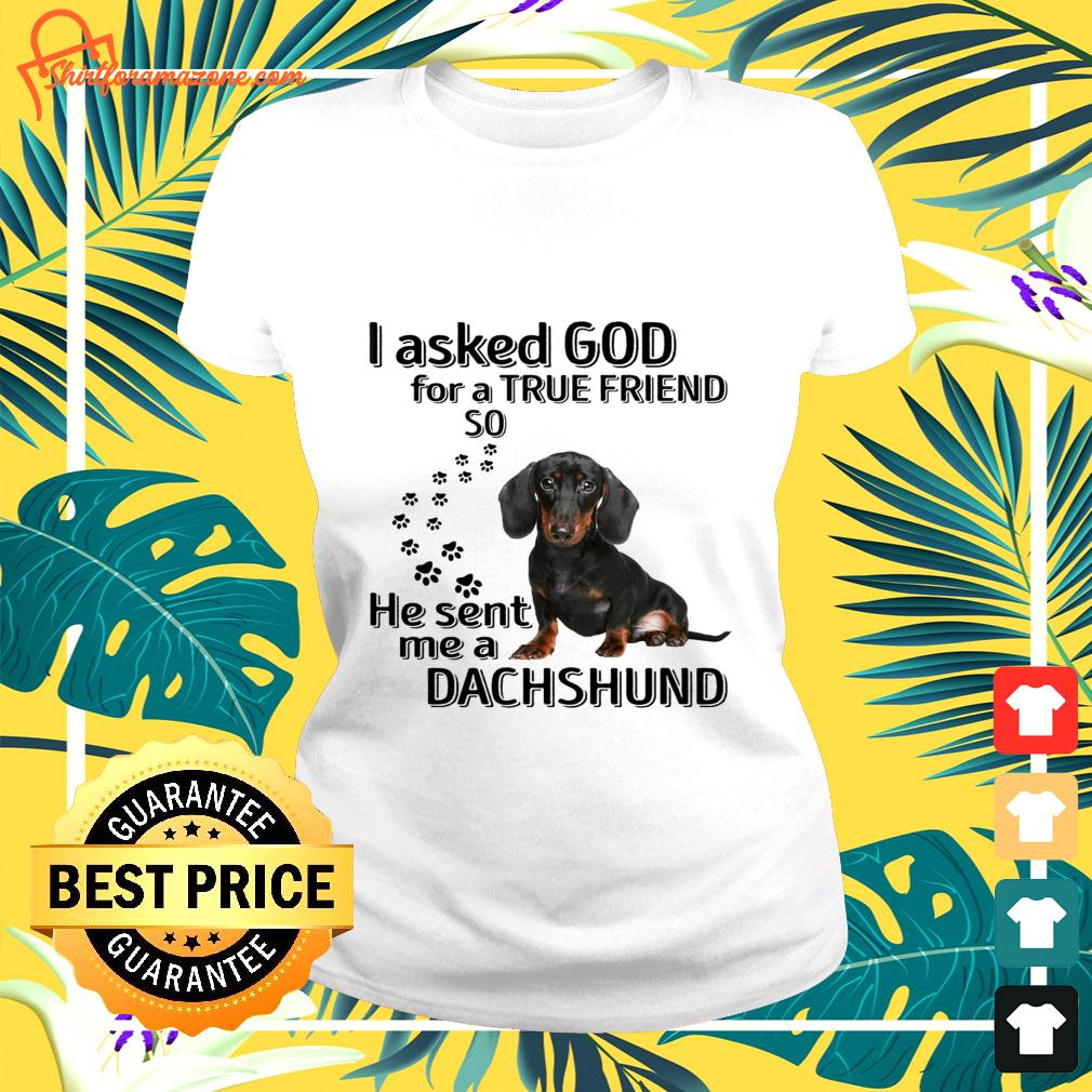 I asked god for a true friend so he sent me a Dachshund ladies-tee