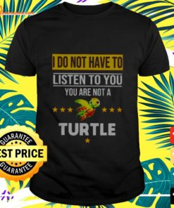 I do not have to listen to you you are not a turtle t-shirt