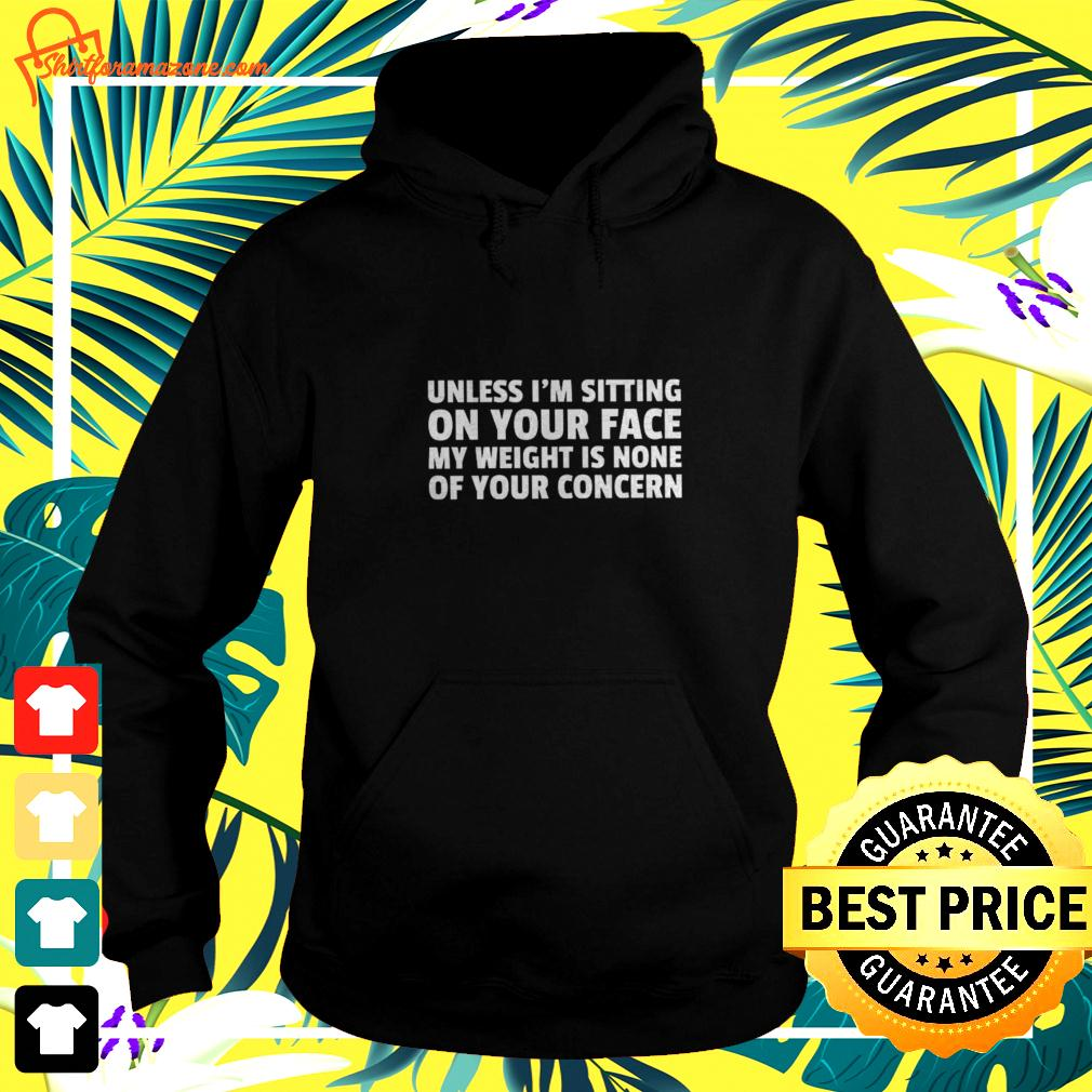 Unless I'm sitting on your face my weight is none of your concern hoodie