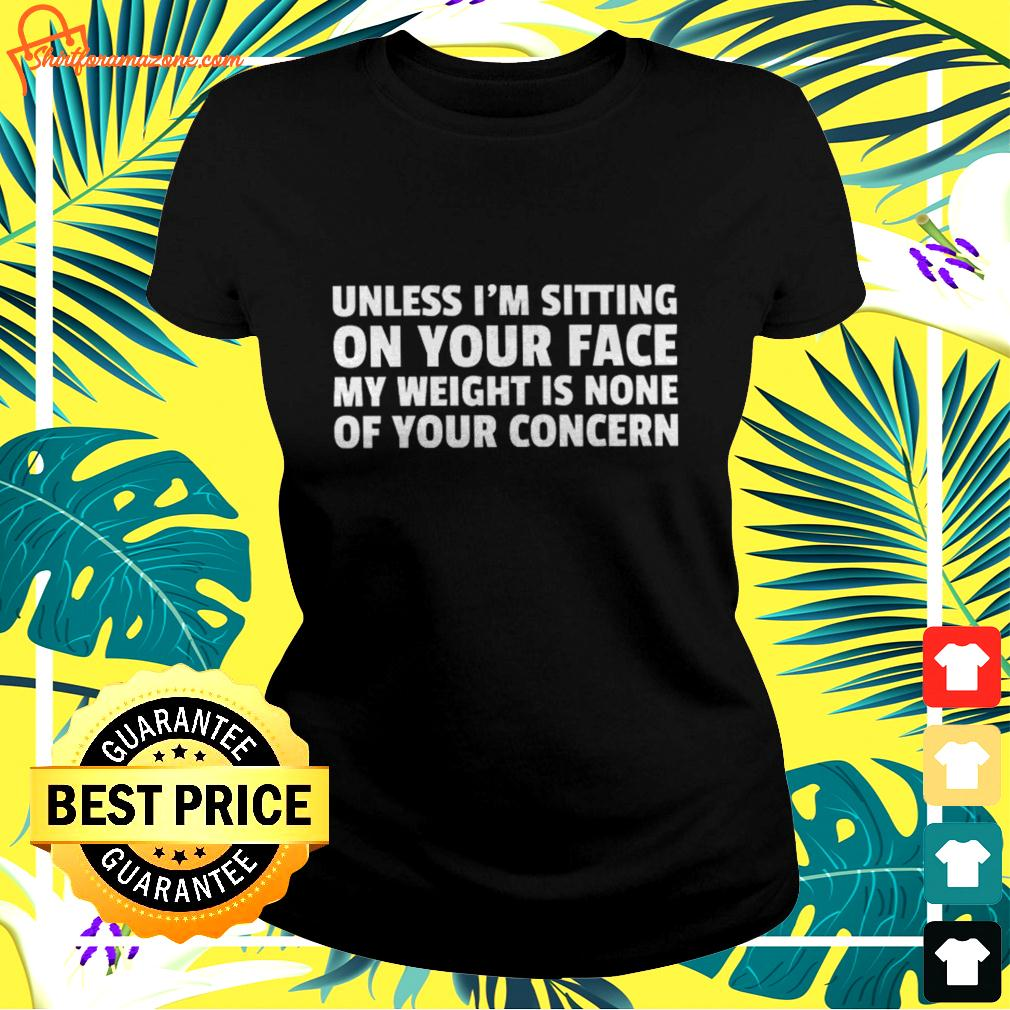 Unless I'm sitting on your face my weight is none of your concern ladies-tee