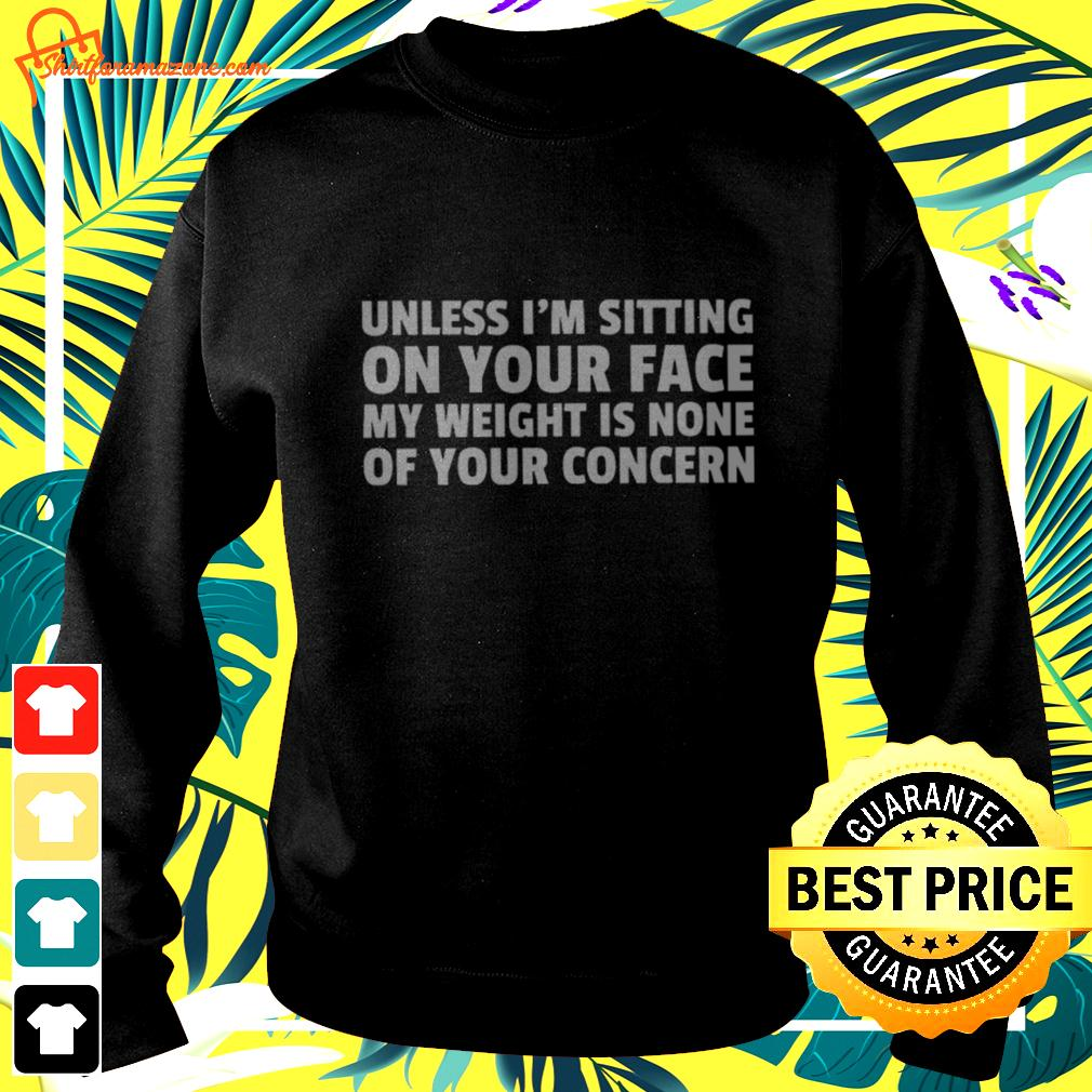 Unless I'm sitting on your face my weight is none of your concern sweater