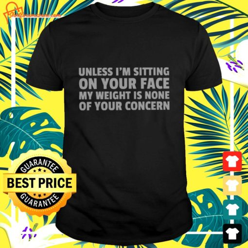 Unless I'm sitting on your face my weight is none of your concern t-shirt
