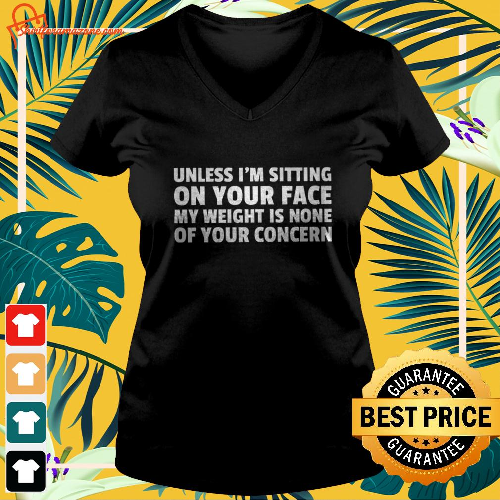 Unless I'm sitting on your face my weight is none of your concern v-neck t-shirt