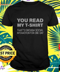 You read my T-shirt that's enough social interaction for one day t-shirt