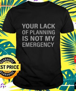 Your lack of planning is not my emergency t-shirt