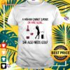A Woman Cannot Survive On Wine Alone She Also Needs Golf t-shirt