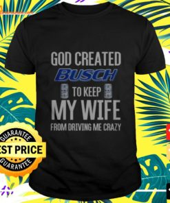 God created Busch to keep my wife from driving me crazy t-shirt
