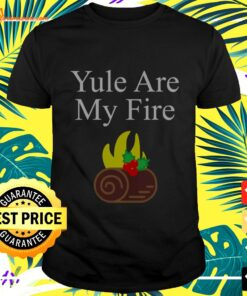 Yule are my fire t-shirt