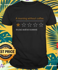 a morning without coffee very bad would not recommend T shirt