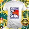 You don't stop cycling when you get old you get old when you stop cycling t-shirt
