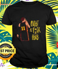 Quiet as fuck in here shirt