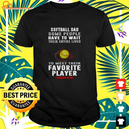 Softball dad some people have to wait their entire lives to meet their favorite player I raised mine t-shirt