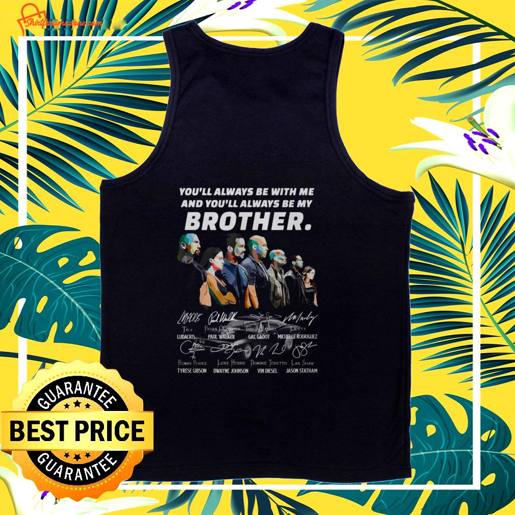 You always be with me and you'll always be my brother Fast and Furious characters signature tank top
