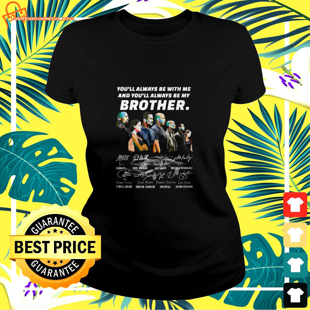 You always be with me and you'll always be my brother Fast and Furious characters signature ladies-tee