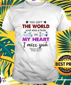 You left the world and also a hole in my heart shirt