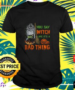 You say witch like its a bad thing Halloween shirt